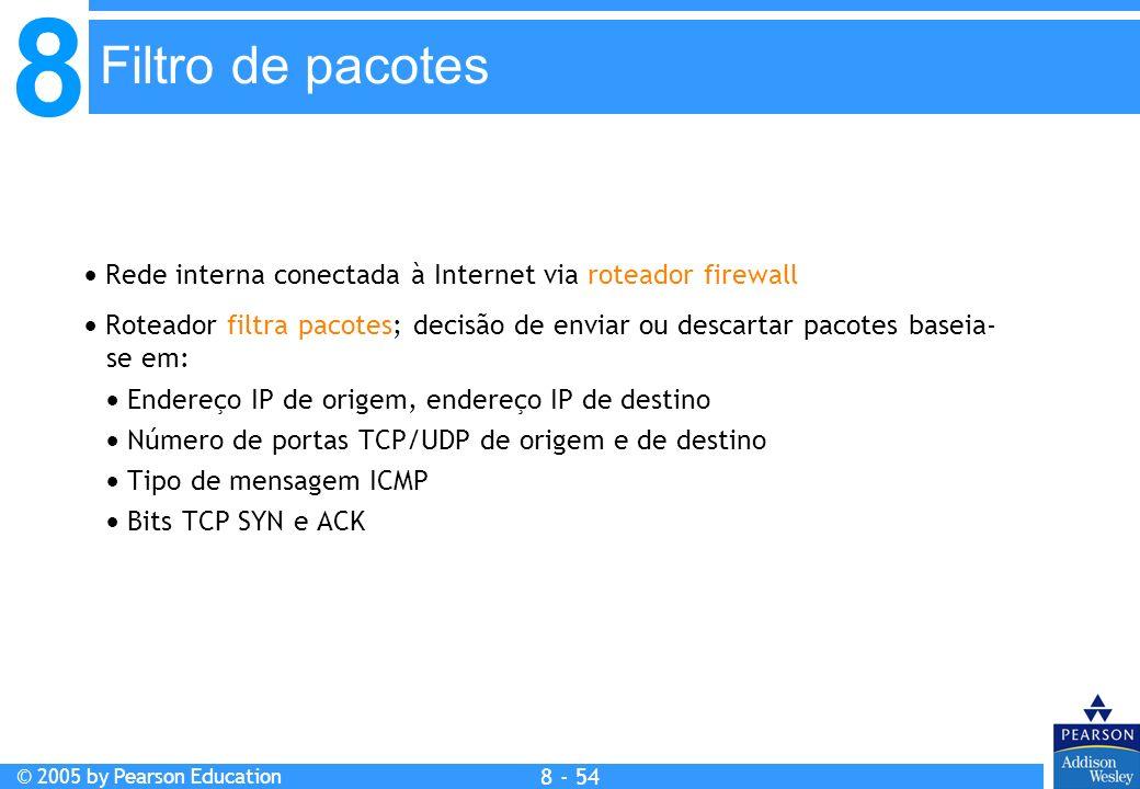 8 © 2005 by Pearson Education 8 - 54 Filtro de pacotes Rede interna conectada à Internet via roteador firewall Roteador filtra pacotes; decisão de enviar ou descartar pacotes baseia- se em: Endereço IP de origem, endereço IP de destino Número de portas TCP/UDP de origem e de destino Tipo de mensagem ICMP Bits TCP SYN e ACK