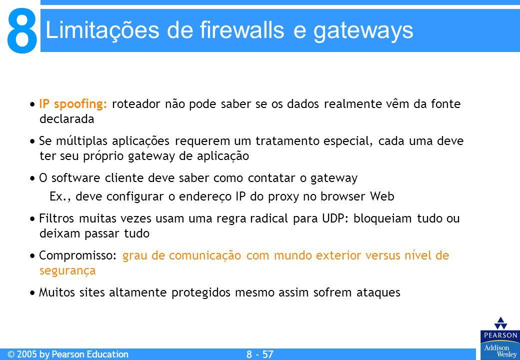 8 © 2005 by Pearson Education 8 - 57 Limitações de firewalls e gateways IP spoofing: roteador não pode saber se os dados realmente vêm da fonte declarada Se múltiplas aplicações requerem um tratamento especial, cada uma deve ter seu próprio gateway de aplicação O software cliente deve saber como contatar o gateway Ex., deve configurar o endereço IP do proxy no browser Web Filtros muitas vezes usam uma regra radical para UDP: bloqueiam tudo ou deixam passar tudo Compromisso: grau de comunicação com mundo exterior versus nível de segurança Muitos sites altamente protegidos mesmo assim sofrem ataques