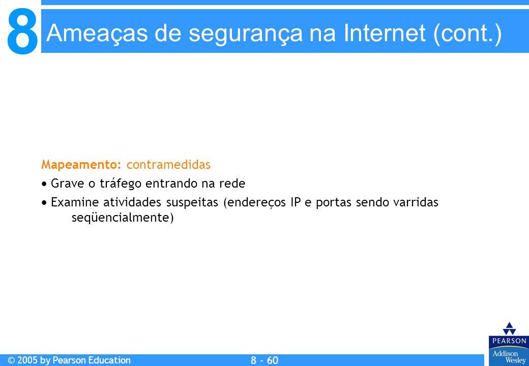 8 © 2005 by Pearson Education 8 - 60 Mapeamento: contramedidas Grave o tráfego entrando na rede Examine atividades suspeitas (endereços IP e portas sendo varridas seqüencialmente) Ameaças de segurança na Internet (cont.)