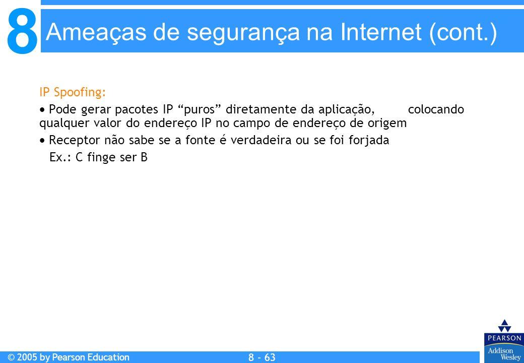 8 © 2005 by Pearson Education 8 - 63 IP Spoofing: Pode gerar pacotes IP puros diretamente da aplicação, colocando qualquer valor do endereço IP no campo de endereço de origem Receptor não sabe se a fonte é verdadeira ou se foi forjada Ex.: C finge ser B Ameaças de segurança na Internet (cont.)