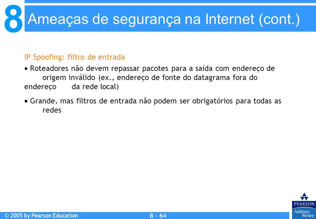 8 © 2005 by Pearson Education 8 - 64 IP Spoofing: filtro de entrada Roteadores não devem repassar pacotes para a saída com endereço de origem inválido (ex., endereço de fonte do datagrama fora do endereço da rede local) Grande, mas filtros de entrada não podem ser obrigatórios para todas as redes Ameaças de segurança na Internet (cont.)