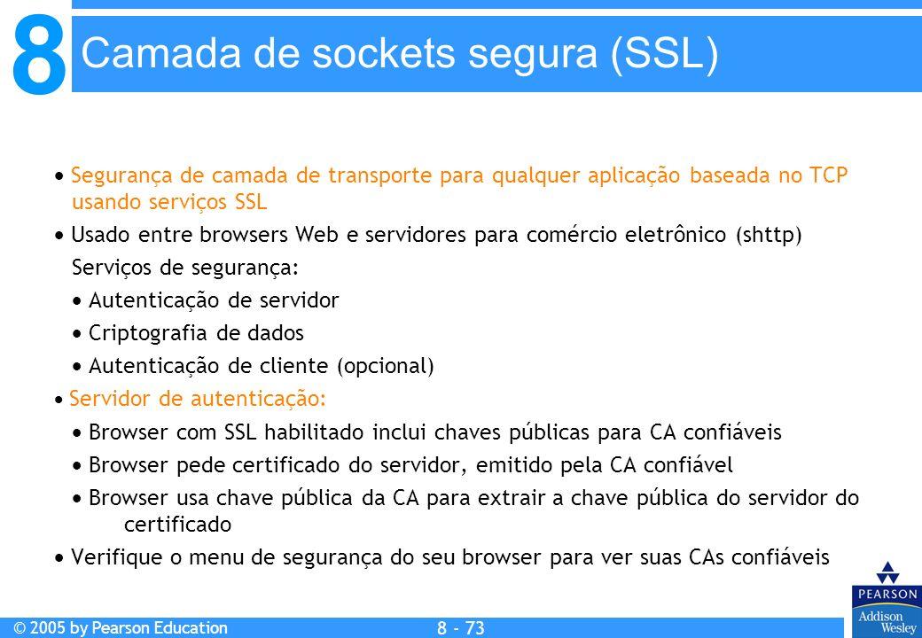 8 © 2005 by Pearson Education 8 - 73 Camada de sockets segura (SSL) Segurança de camada de transporte para qualquer aplicação baseada no TCP usando serviços SSL Usado entre browsers Web e servidores para comércio eletrônico (shttp) Serviços de segurança: Autenticação de servidor Criptografia de dados Autenticação de cliente (opcional) Servidor de autenticação: Browser com SSL habilitado inclui chaves públicas para CA confiáveis Browser pede certificado do servidor, emitido pela CA confiável Browser usa chave pública da CA para extrair a chave pública do servidor do certificado Verifique o menu de segurança do seu browser para ver suas CAs confiáveis