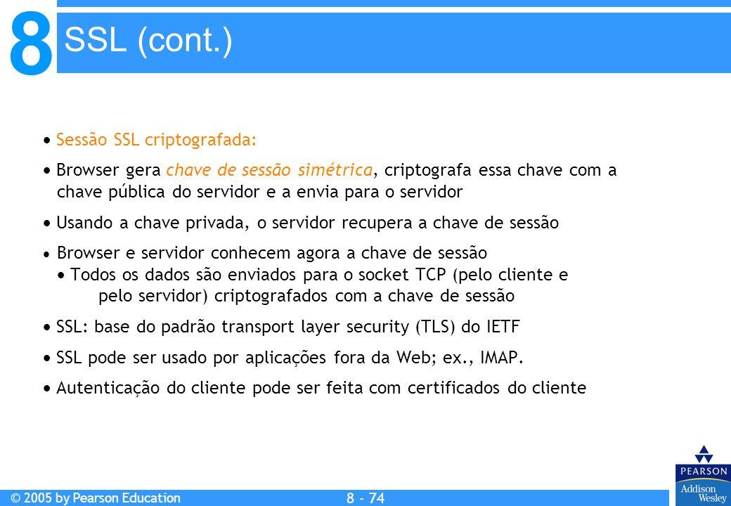 8 © 2005 by Pearson Education 8 - 74 SSL (cont.) Sessão SSL criptografada: Browser gera chave de sessão simétrica, criptografa essa chave com a chave pública do servidor e a envia para o servidor Usando a chave privada, o servidor recupera a chave de sessão Browser e servidor conhecem agora a chave de sessão Todos os dados são enviados para o socket TCP (pelo cliente e pelo servidor) criptografados com a chave de sessão SSL: base do padrão transport layer security (TLS) do IETF SSL pode ser usado por aplicações fora da Web; ex., IMAP.