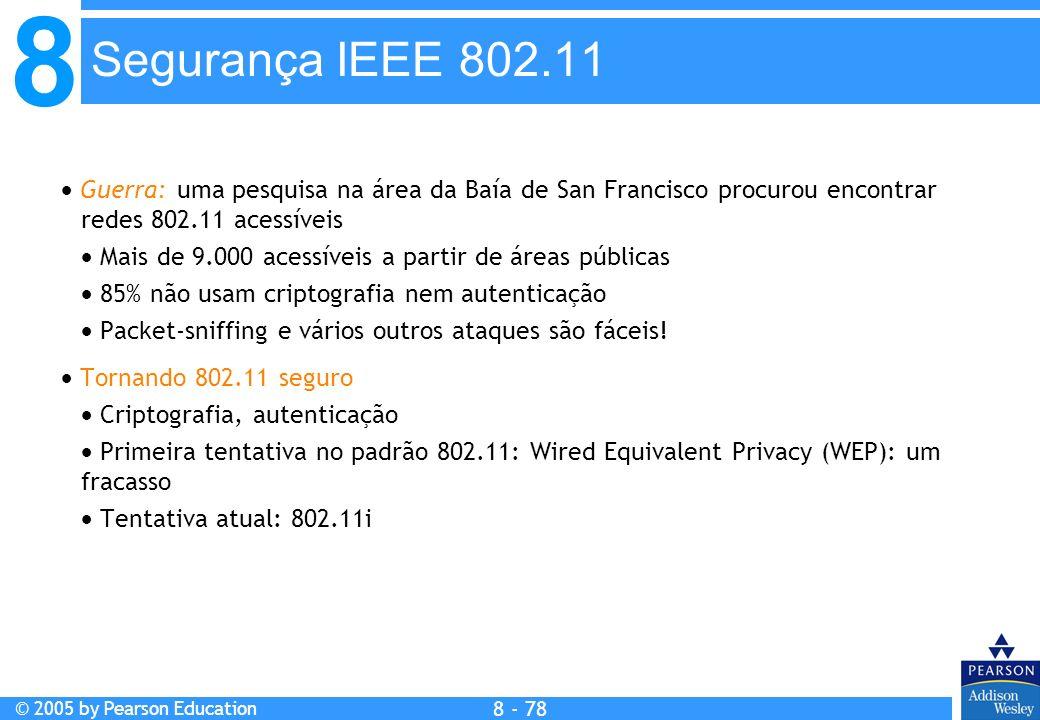 8 © 2005 by Pearson Education 8 - 78 Segurança IEEE 802.11 Guerra: uma pesquisa na área da Baía de San Francisco procurou encontrar redes 802.11 acessíveis Mais de 9.000 acessíveis a partir de áreas públicas 85% não usam criptografia nem autenticação Packet-sniffing e vários outros ataques são fáceis.