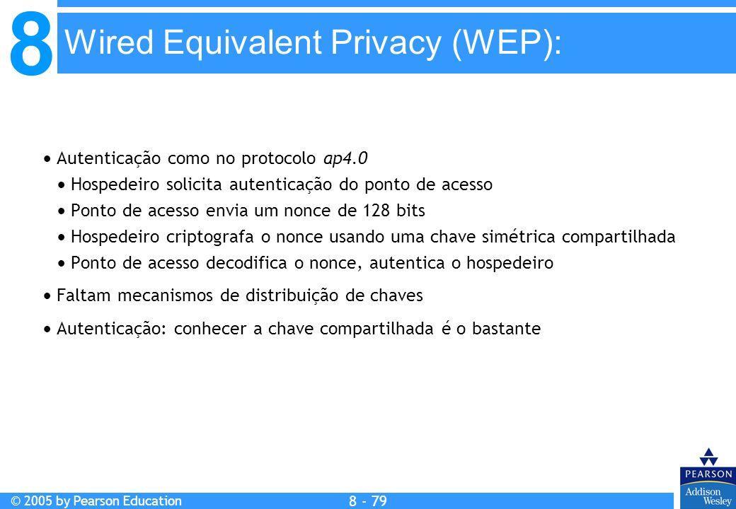 8 © 2005 by Pearson Education 8 - 79 Wired Equivalent Privacy (WEP): Autenticação como no protocolo ap4.0 Hospedeiro solicita autenticação do ponto de acesso Ponto de acesso envia um nonce de 128 bits Hospedeiro criptografa o nonce usando uma chave simétrica compartilhada Ponto de acesso decodifica o nonce, autentica o hospedeiro Faltam mecanismos de distribuição de chaves Autenticação: conhecer a chave compartilhada é o bastante