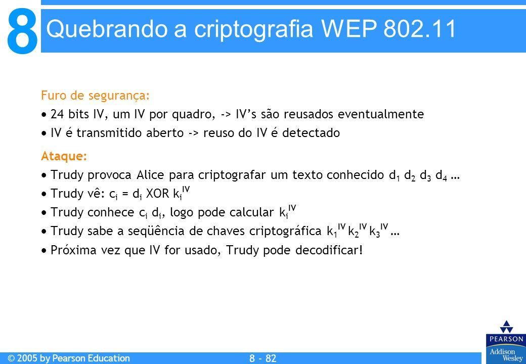 8 © 2005 by Pearson Education 8 - 82 Quebrando a criptografia WEP 802.11 Furo de segurança: 24 bits IV, um IV por quadro, -> IVs são reusados eventualmente IV é transmitido aberto -> reuso do IV é detectado Ataque: Trudy provoca Alice para criptografar um texto conhecido d 1 d 2 d 3 d 4 … Trudy vê: c i = d i XOR k i IV Trudy conhece c i d i, logo pode calcular k i IV Trudy sabe a seqüência de chaves criptográfica k 1 IV k 2 IV k 3 IV … Próxima vez que IV for usado, Trudy pode decodificar!