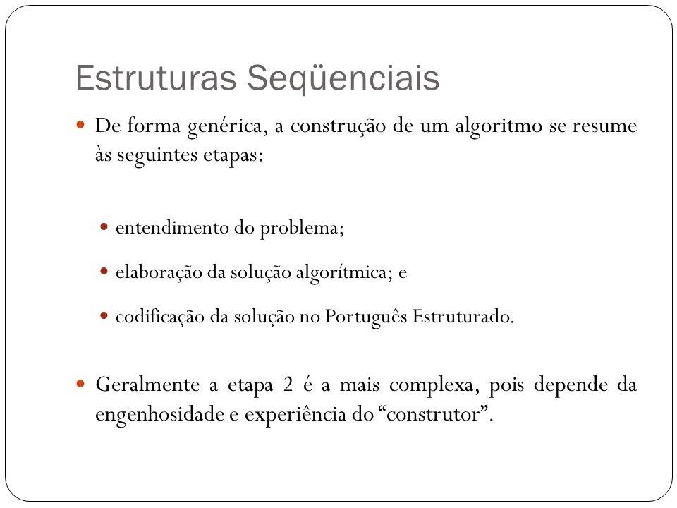 Estruturas Seqüenciais De forma genérica, a construção de um algoritmo se resume às seguintes etapas: entendimento do problema; elaboração da solução
