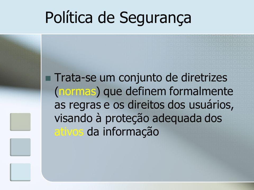 Política de Segurança Trata-se um conjunto de diretrizes (normas) que definem formalmente as regras e os direitos dos usuários, visando à proteção ade