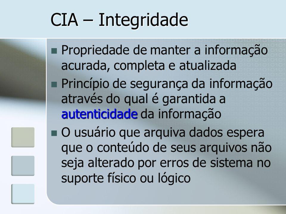 CIA – Integridade Propriedade de manter a informação acurada, completa e atualizada autenticidade Princípio de segurança da informação através do qual
