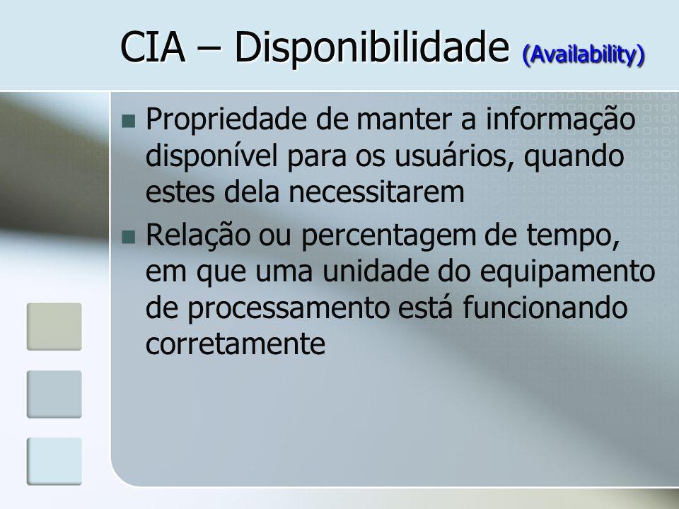 CIA – Disponibilidade (Availability) Propriedade de manter a informação disponível para os usuários, quando estes dela necessitarem Relação ou percent