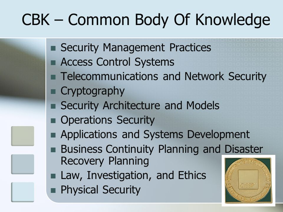CBK – Common Body Of Knowledge Security Management Practices Access Control Systems Telecommunications and Network Security Cryptography Security Arch