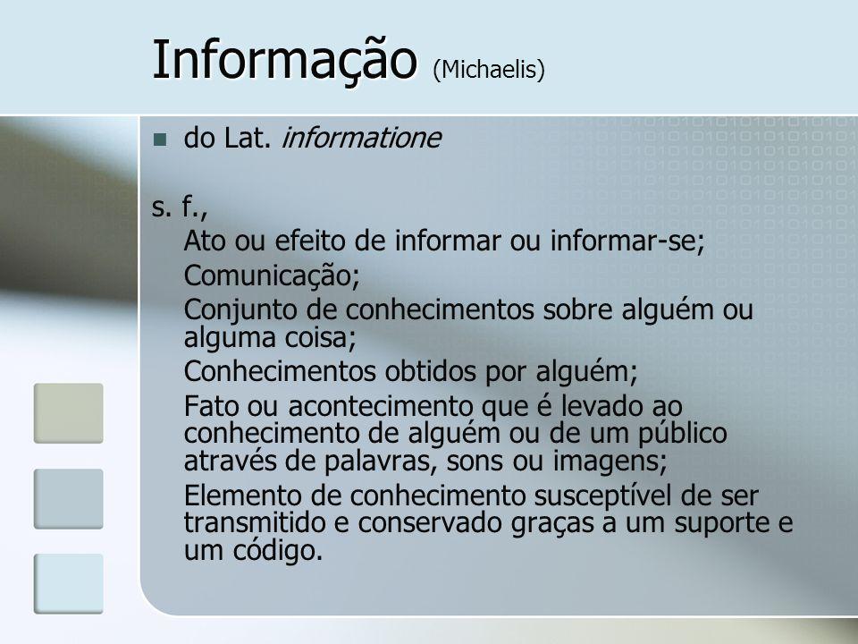 Informação Informação (Michaelis) do Lat. informatione s. f., Ato ou efeito de informar ou informar-se; Comunicação; Conjunto de conhecimentos sobre a