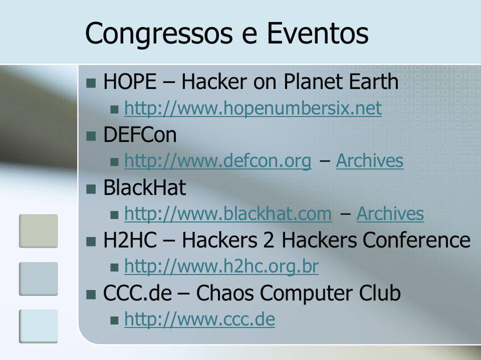 Congressos e Eventos HOPE – Hacker on Planet Earth http://www.hopenumbersix.net DEFCon http://www.defcon.org – Archives http://www.defcon.orgArchives