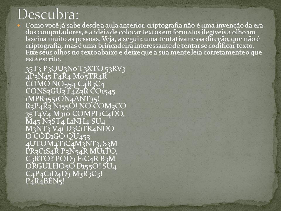 Como você já sabe desde a aula anterior, criptografia não é uma invenção da era dos computadores, e a idéia de colocar textos em formatos ilegíveis a