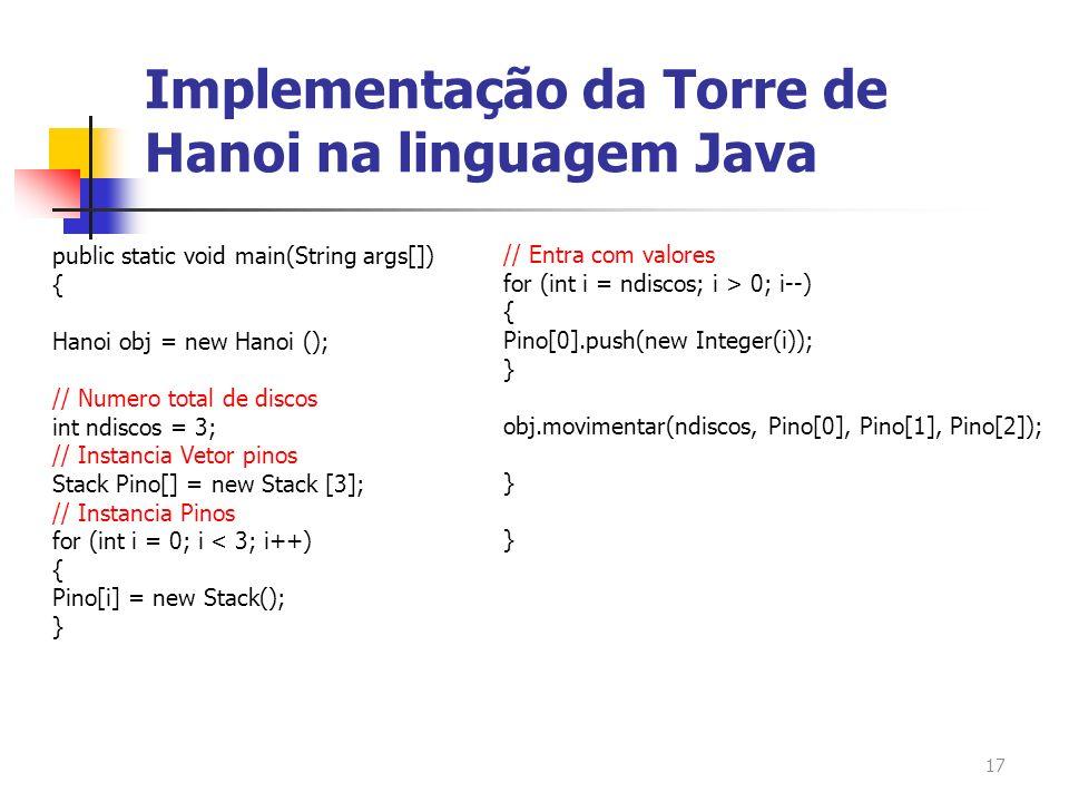 17 public static void main(String args[]) { Hanoi obj = new Hanoi (); // Numero total de discos int ndiscos = 3; // Instancia Vetor pinos Stack Pino[]