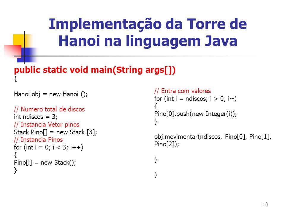 18 public static void main(String args[]) { Hanoi obj = new Hanoi (); // Numero total de discos int ndiscos = 3; // Instancia Vetor pinos Stack Pino[]