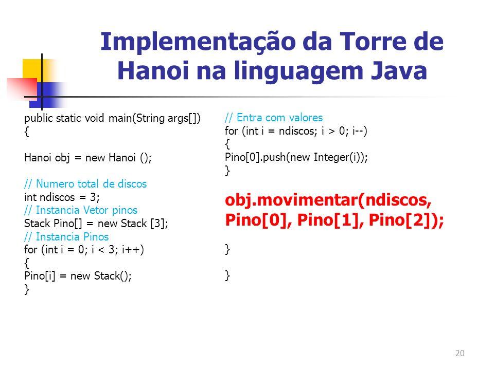 20 public static void main(String args[]) { Hanoi obj = new Hanoi (); // Numero total de discos int ndiscos = 3; // Instancia Vetor pinos Stack Pino[]