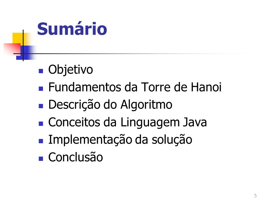 Sumário Objetivo Fundamentos da Torre de Hanoi Descrição do Algoritmo Conceitos da Linguagem Java Implementação da solução Conclusão 5