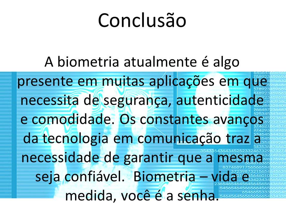 Conclusão A biometria atualmente é algo presente em muitas aplicações em que necessita de segurança, autenticidade e comodidade. Os constantes avanços