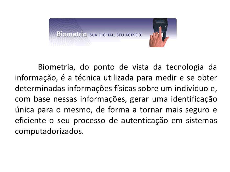 Biometria, do ponto de vista da tecnologia da informação, é a técnica utilizada para medir e se obter determinadas informações físicas sobre um indiví