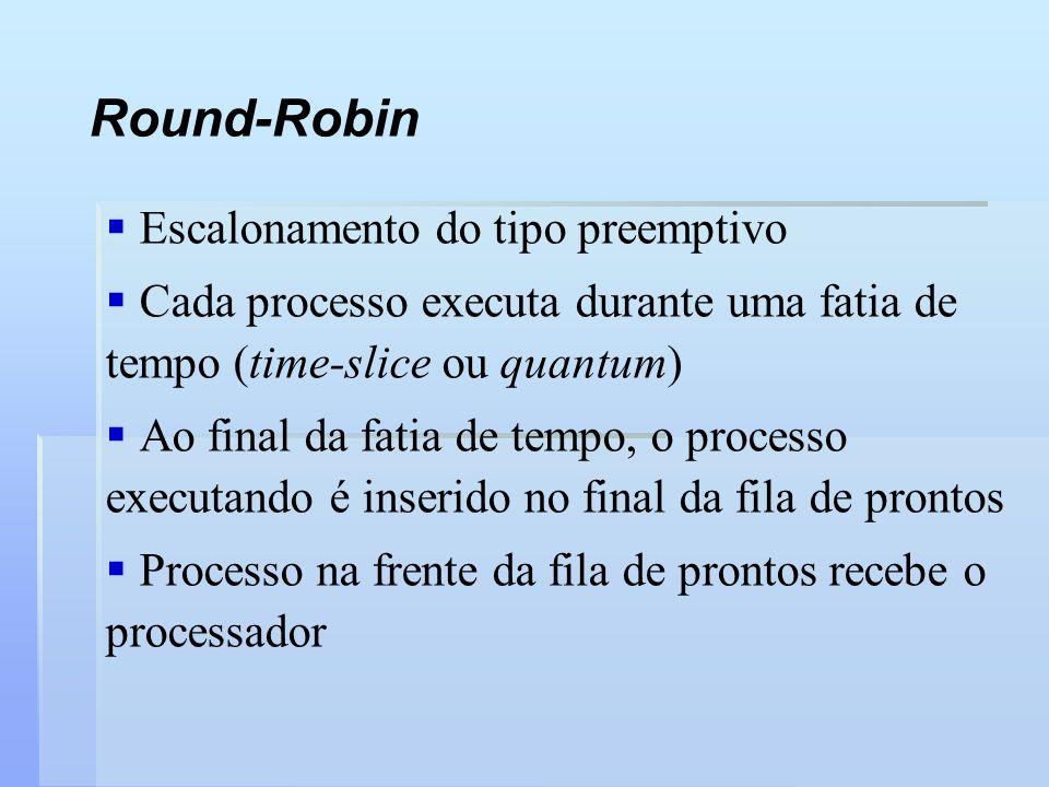 Round-Robin Escalonamento do tipo preemptivo Cada processo executa durante uma fatia de tempo (time-slice ou quantum) Ao final da fatia de tempo, o pr