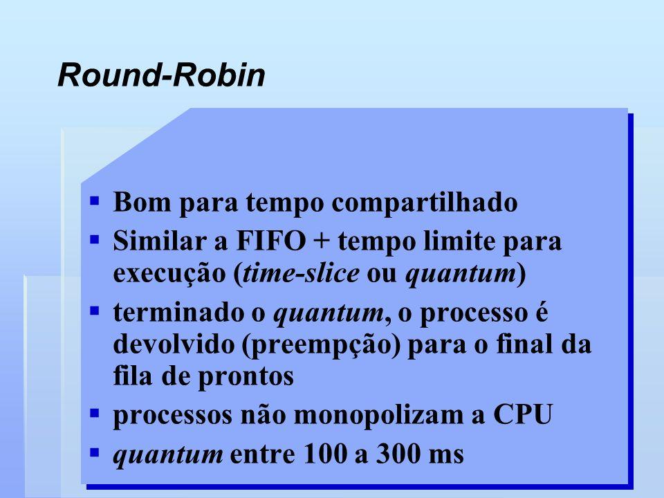 Bom para tempo compartilhado Similar a FIFO + tempo limite para execução (time-slice ou quantum) terminado o quantum, o processo é devolvido (preempçã
