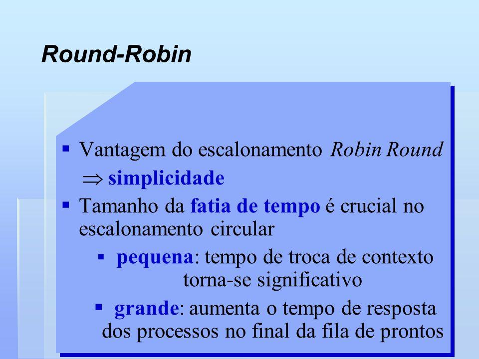 Round-Robin Vantagem do escalonamento Robin Round simplicidade Tamanho da fatia de tempo é crucial no escalonamento circular pequena: tempo de troca d
