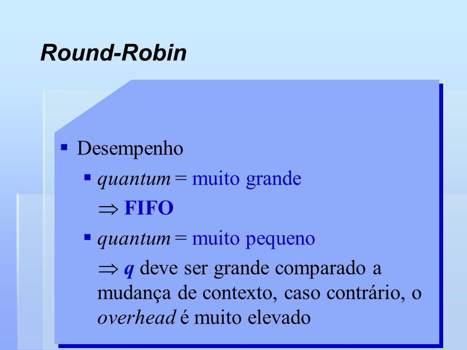 Round-Robin Desempenho quantum = muito grande FIFO quantum = muito pequeno q deve ser grande comparado a mudança de contexto, caso contrário, o overhe