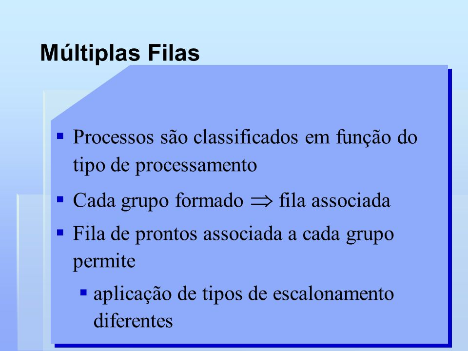 Múltiplas Filas Processos são classificados em função do tipo de processamento Cada grupo formado fila associada Fila de prontos associada a cada grup