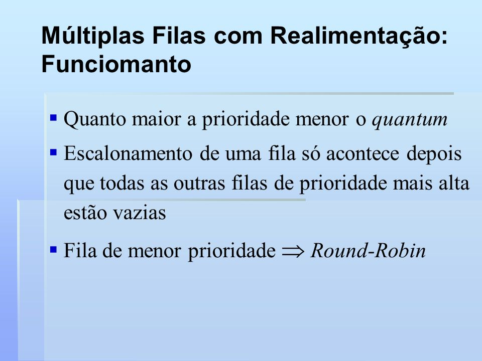 Múltiplas Filas com Realimentação: Funciomanto Quanto maior a prioridade menor o quantum Escalonamento de uma fila só acontece depois que todas as out