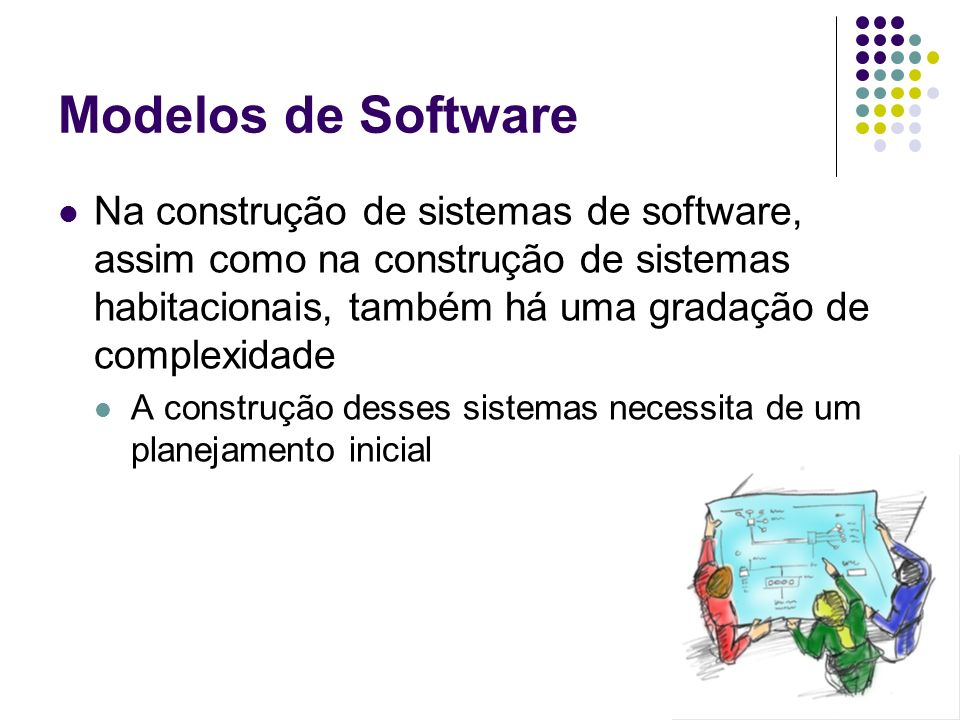 Modelos de Software Na construção de sistemas de software, assim como na construção de sistemas habitacionais, também há uma gradação de complexidade