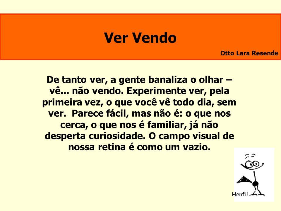Ver Vendo Otto Lara Resende De tanto ver, a gente banaliza o olhar – vê... não vendo. Experimente ver, pela primeira vez, o que você vê todo dia, sem