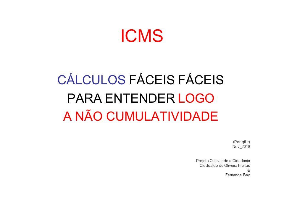 ICMS CÁLCULOS FÁCEIS FÁCEIS PARA ENTENDER LOGO A NÃO CUMULATIVIDADE (Por gil jr) Nov_2010 Projeto Cultivando a Cidadania Clodoaldo de Oliveira Freitas