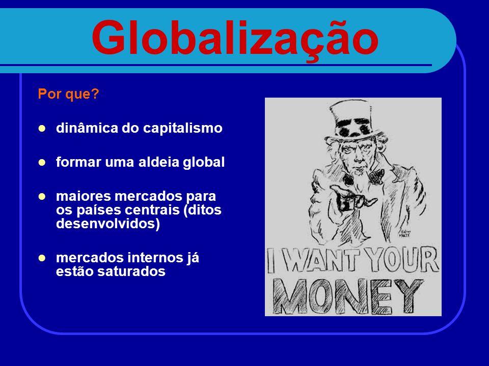 Globalização Por que? dinâmica do capitalismo formar uma aldeia global maiores mercados para os países centrais (ditos desenvolvidos) mercados interno