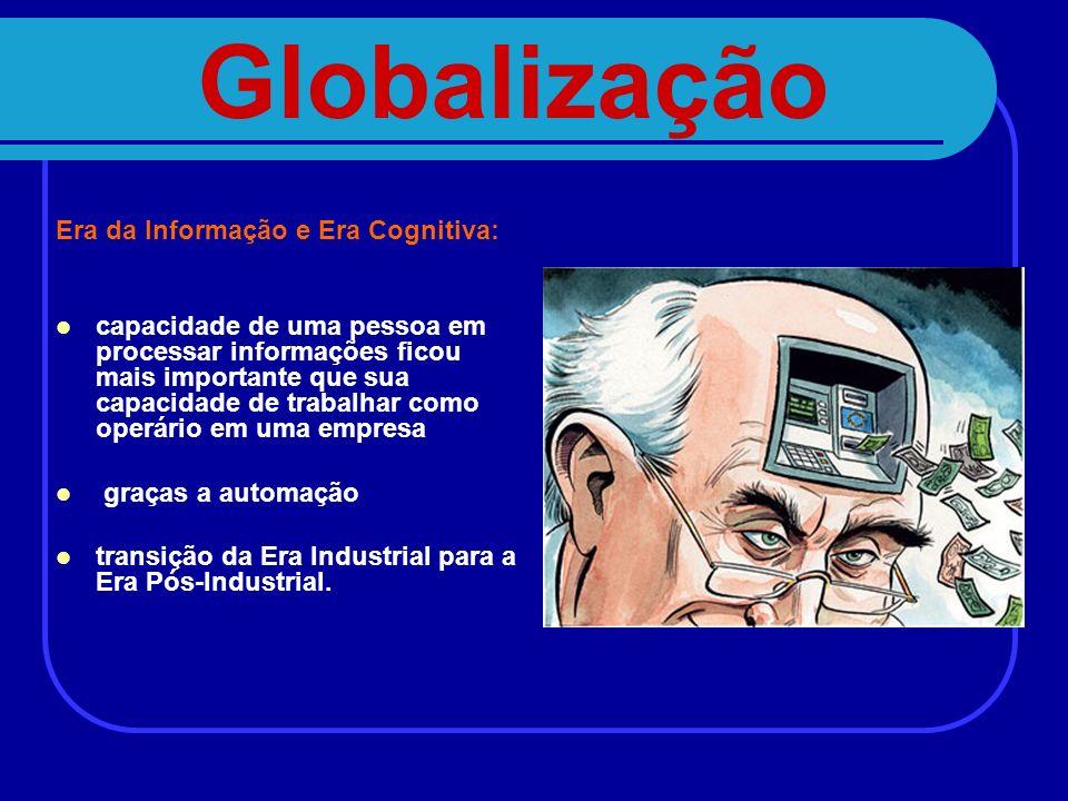 Globalização Era da Informação e Era Cognitiva: capacidade de uma pessoa em processar informações ficou mais importante que sua capacidade de trabalha