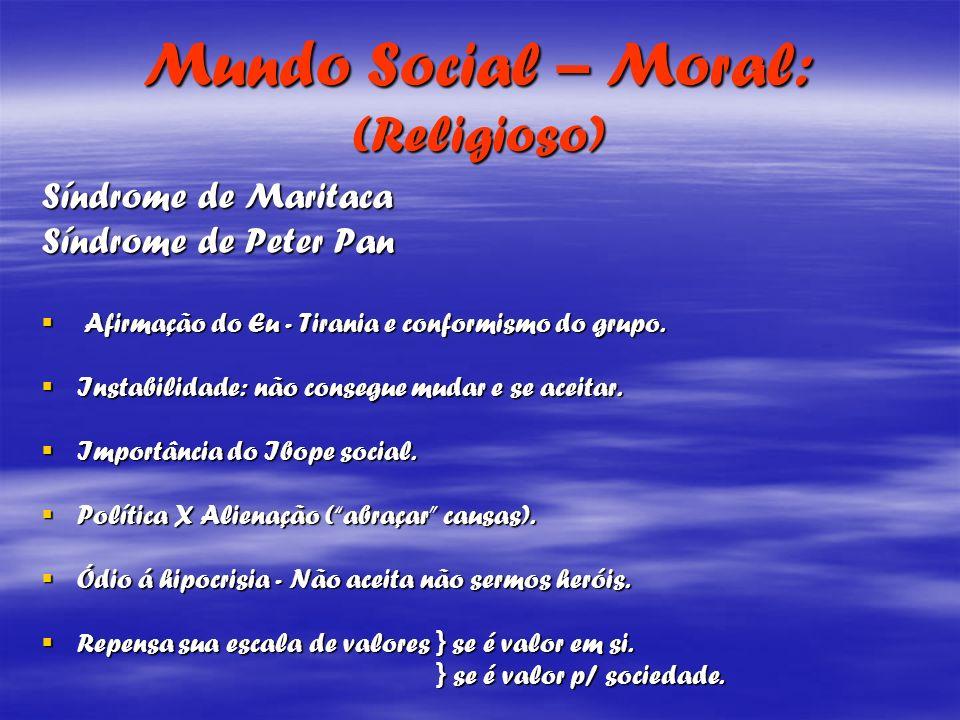 Mundo Social – Moral: (Religioso) Síndrome de Maritaca Síndrome de Peter Pan Afirmação do Eu - Tirania e conformismo do grupo. Afirmação do Eu - Tiran