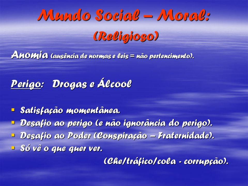 Mundo Social – Moral: (Religioso) Anomia (ausência de normas e leis = não pertencimento). Perigo: Drogas e Álcool Satisfação momentânea. Satisfação mo