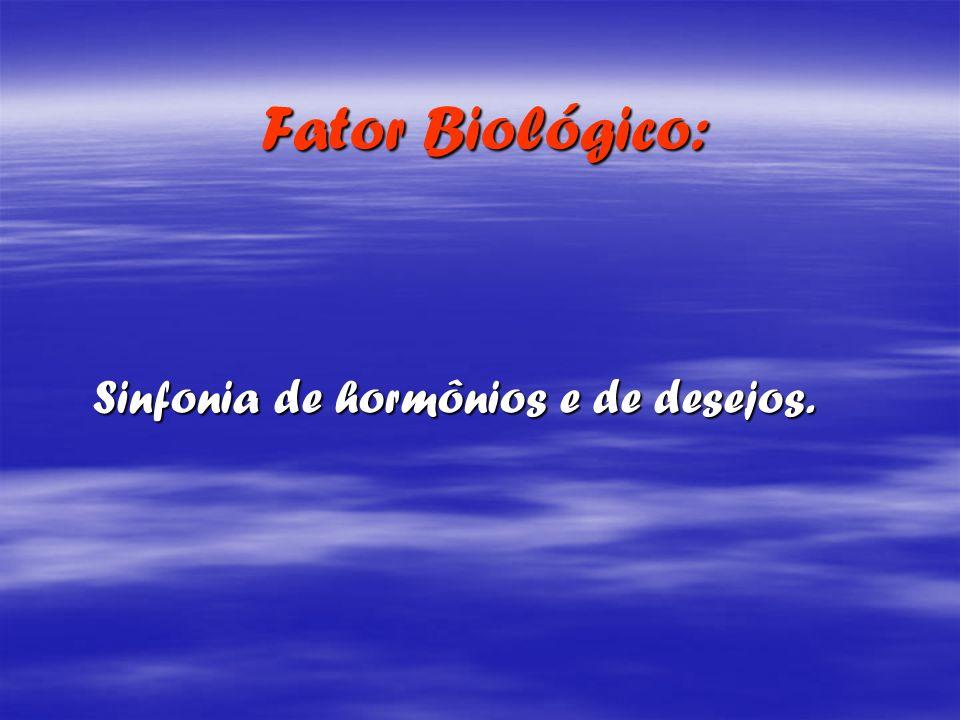 Fator Biológico: Fator Biológico: Sinfonia de hormônios e de desejos. Sinfonia de hormônios e de desejos.