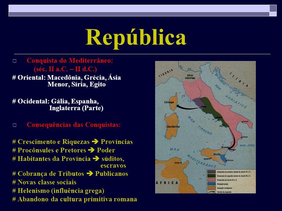 República Conquista do Mediterrâneo: (séc. II a.C. – II d.C.) # Oriental: Macedônia, Grécia, Ásia Menor, Síria, Egito # Ocidental: Gália, Espanha, Ing