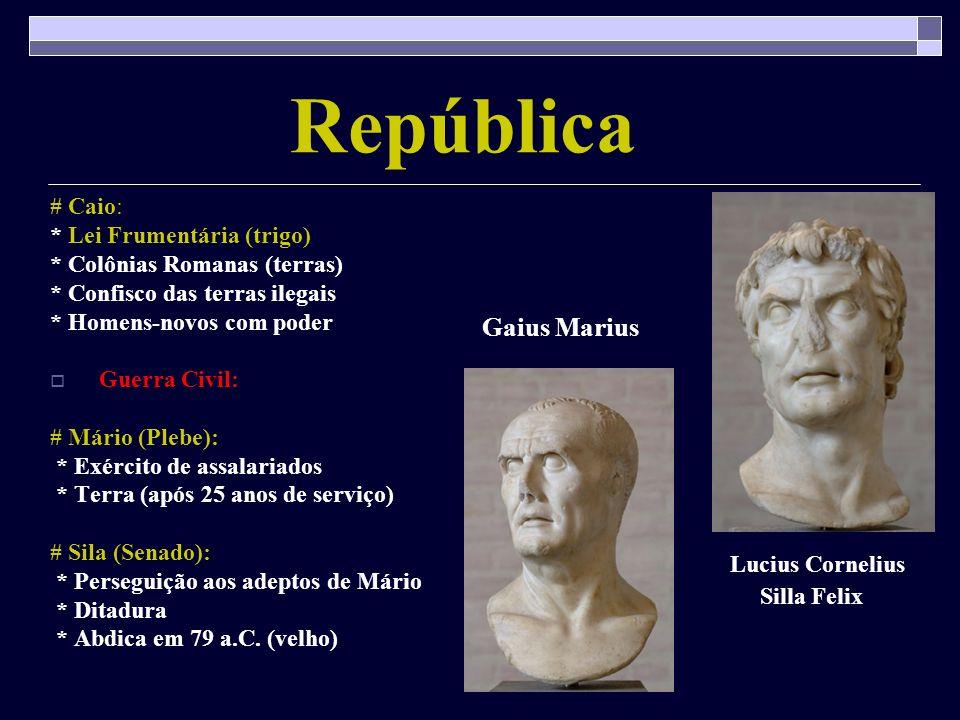 República # Caio: * Lei Frumentária (trigo) * Colônias Romanas (terras) * Confisco das terras ilegais * Homens-novos com poder Guerra Civil: # Mário (