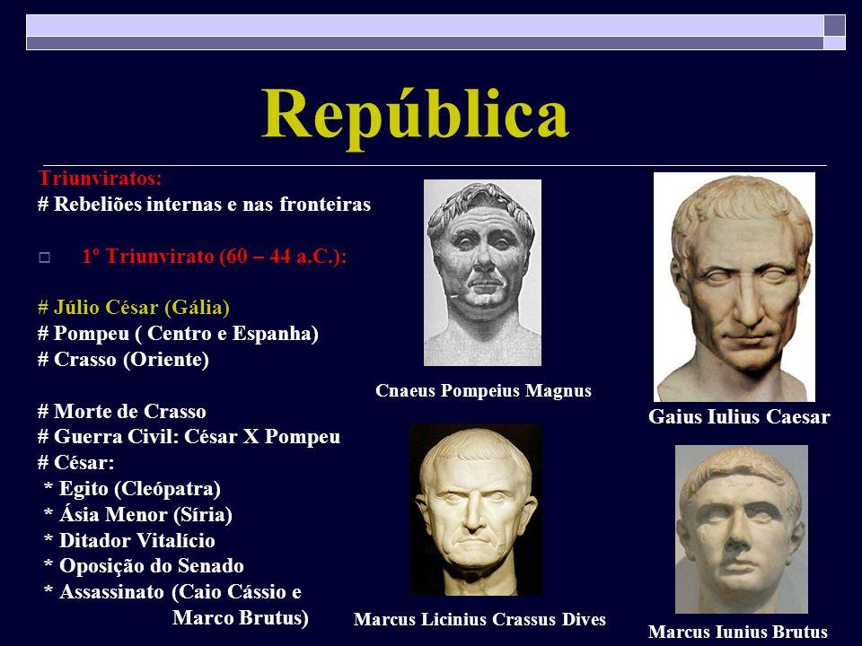 República Triunviratos: # Rebeliões internas e nas fronteiras 1º Triunvirato (60 – 44 a.C.): # Júlio César (Gália) # Pompeu ( Centro e Espanha) # Cras