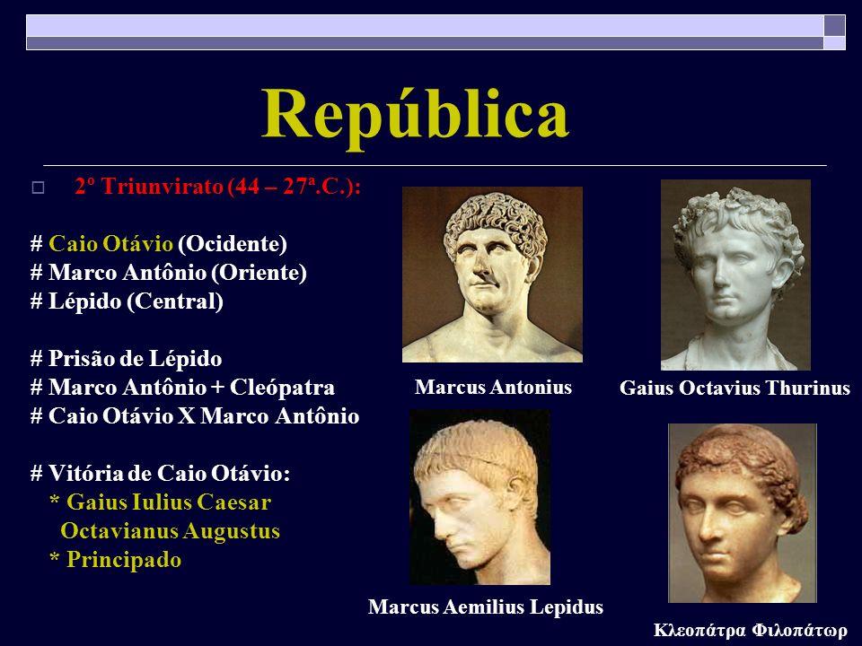 República 2º Triunvirato (44 – 27ª.C.): # Caio Otávio (Ocidente) # Marco Antônio (Oriente) # Lépido (Central) # Prisão de Lépido # Marco Antônio + Cle