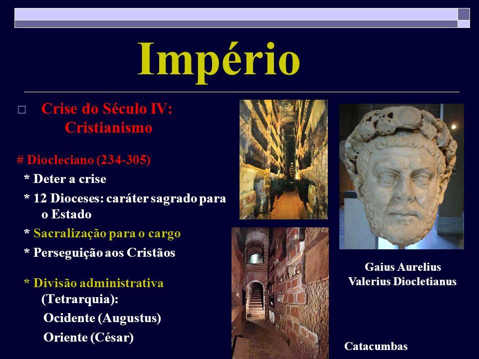 Império Crise do Século IV: Cristianismo # Diocleciano (234-305) * Deter a crise * 12 Dioceses: caráter sagrado para o Estado * Sacralização para o ca