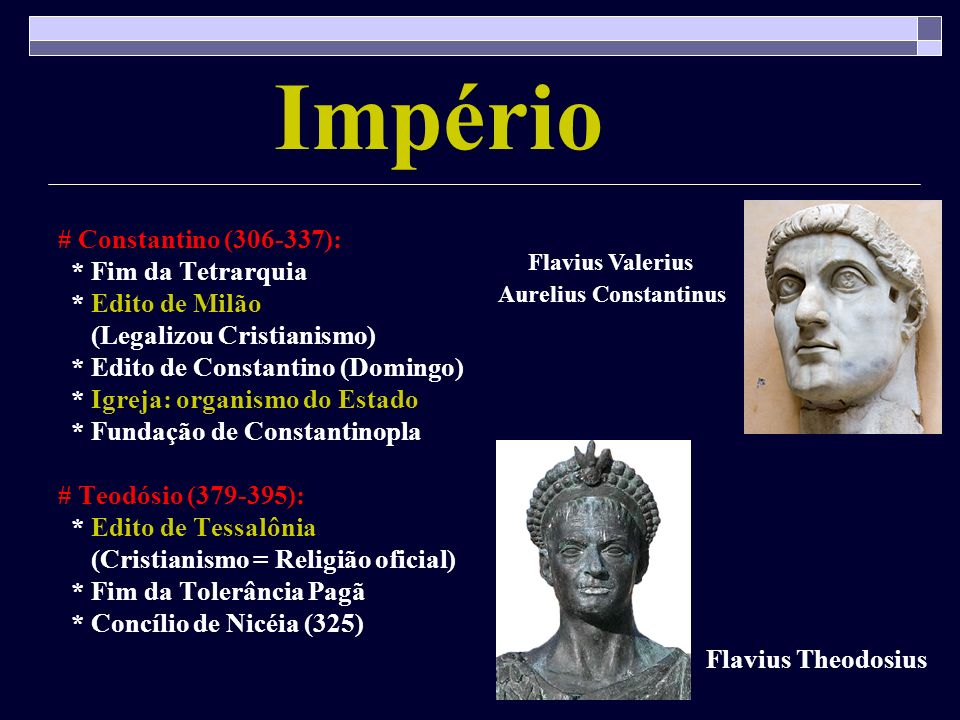 Império # Constantino (306-337): * Fim da Tetrarquia * Edito de Milão (Legalizou Cristianismo) * Edito de Constantino (Domingo) * Igreja: organismo do