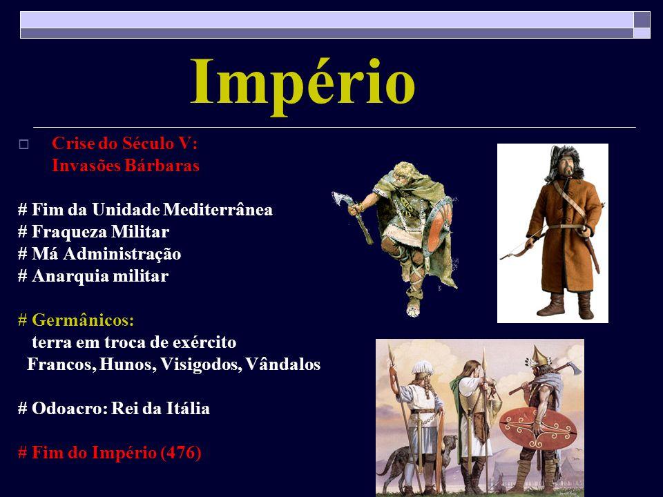 Império Crise do Século V: Invasões Bárbaras # Fim da Unidade Mediterrânea # Fraqueza Militar # Má Administração # Anarquia militar # Germânicos: terr