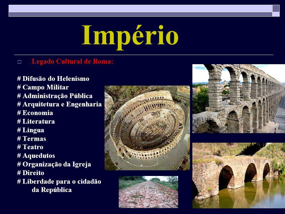 Império Legado Cultural de Roma: # Difusão do Helenismo # Campo Militar # Administração Pública # Arquitetura e Engenharia # Economia # Literatura # L