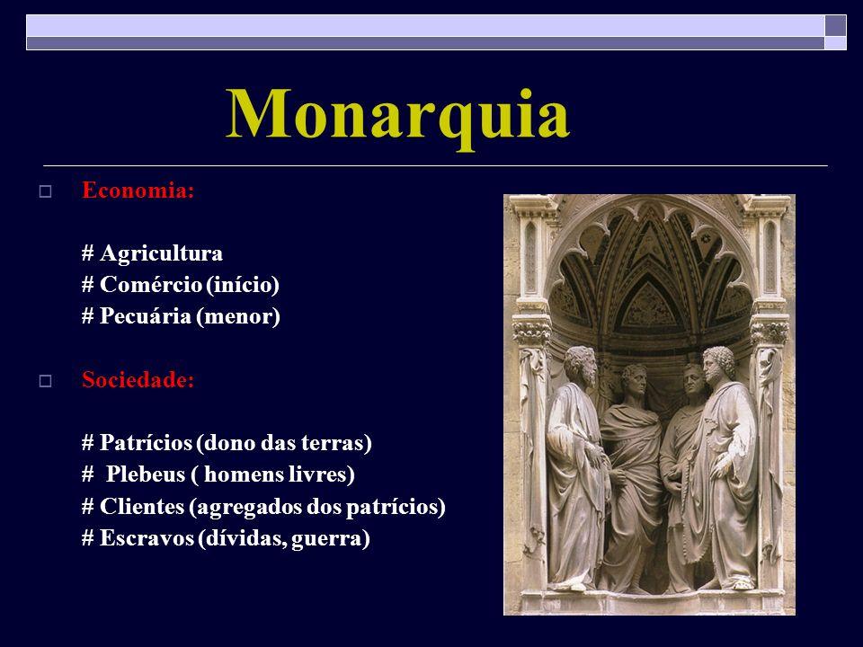 Monarquia Economia: # Agricultura # Comércio (início) # Pecuária (menor) Sociedade: # Patrícios (dono das terras) # Plebeus ( homens livres) # Cliente
