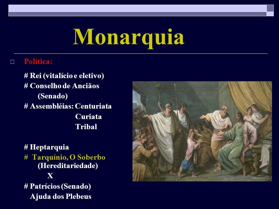 Monarquia Política: # Rei (vitalício e eletivo) # Conselho de Anciãos (Senado) # Assembléias: Centuriata Curiata Tribal # Heptarquia # Tarquínio, O So