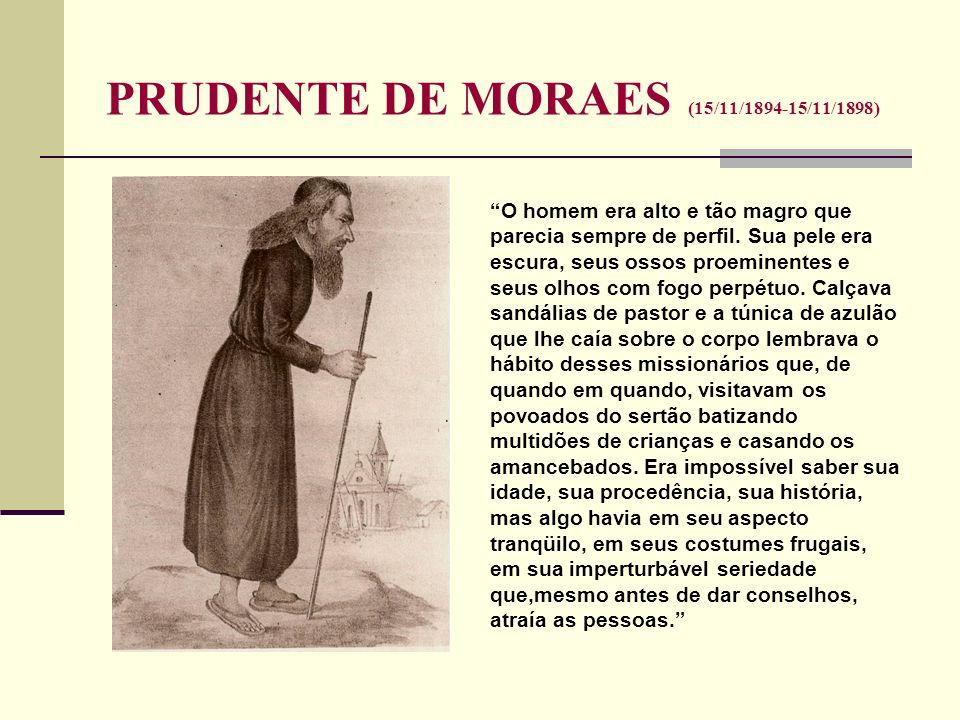 PRUDENTE DE MORAES (15/11/1894-15/11/1898) O homem era alto e tão magro que parecia sempre de perfil. Sua pele era escura, seus ossos proeminentes e s