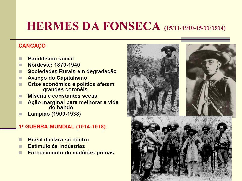 HERMES DA FONSECA (15/11/1910-15/11/1914) CANGAÇO Banditismo social Nordeste: 1870-1940 Sociedades Rurais em degradação Avanço do Capitalismo Crise ec